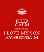 KEEP CALM BECAUSE I LOVE MY SON AYABONGA M - Personalised Poster A4 size
