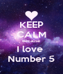 KEEP CALM Because I love  Number 5 - Personalised Poster A4 size