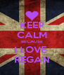 KEEP CALM BECAUSE I LOVE  REGAN - Personalised Poster A4 size