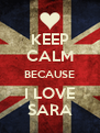 KEEP CALM BECAUSE I LOVE SARA - Personalised Poster A4 size