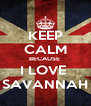 KEEP CALM BECAUSE  I LOVE  SAVANNAH - Personalised Poster A4 size