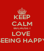 KEEP CALM BECAUSE I LOVE  SEEING HAPPY - Personalised Poster A4 size