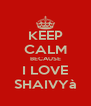 KEEP CALM BECAUSE I LOVE SHAIVYà - Personalised Poster A4 size