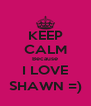 KEEP CALM Because I LOVE SHAWN =) - Personalised Poster A4 size