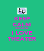 KEEP CALM BECAUSE I LOVE THEATER - Personalised Poster A4 size