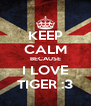 KEEP CALM BECAUSE I LOVE TIGER :3 - Personalised Poster A4 size