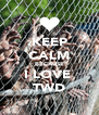 KEEP CALM BECAUSE I LOVE  TWD - Personalised Poster A4 size