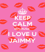 KEEP CALM BECAUSE  I LOVE U JAIMMY - Personalised Poster A4 size