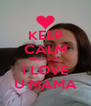 KEEP CALM BECAUSE  I LOVE U MAMA - Personalised Poster A4 size