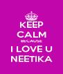 KEEP CALM BECAUSE  I LOVE U  NEETIKA - Personalised Poster A4 size