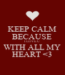 KEEP CALM BECAUSE I LOVE U  WITH ALL MY HEART <3 - Personalised Poster A4 size