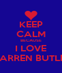 KEEP CALM BECAUSE I LOVE WARREN BUTLER - Personalised Poster A4 size