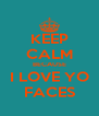 KEEP CALM BECAUSE I LOVE YO FACES - Personalised Poster A4 size