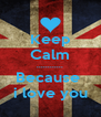 Keep Calm ............ Because  i love you - Personalised Poster A4 size
