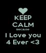KEEP CALM Because I Love you 4 Ever <3 - Personalised Poster A4 size