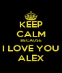 KEEP CALM BECAUSE I LOVE YOU ALEX - Personalised Poster A4 size