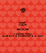 KEEP CALM BECAUSE I LOVE YOU ALWAYS & FOREVER & A DAY - Personalised Poster A4 size