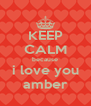 KEEP CALM because i love you amber - Personalised Poster A4 size