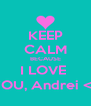 KEEP CALM BECAUSE I LOVE  YOU, Andrei <3 - Personalised Poster A4 size
