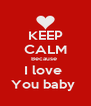 KEEP CALM Because  I love  You baby  - Personalised Poster A4 size