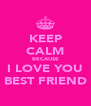 KEEP CALM BECAUSE I LOVE YOU BEST FRIEND - Personalised Poster A4 size