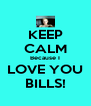 KEEP CALM Because I LOVE YOU  BILLS!  - Personalised Poster A4 size