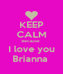 KEEP CALM Because  I love you Brianna  - Personalised Poster A4 size