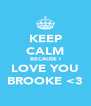 KEEP CALM BECAUSE I LOVE YOU BROOKE <3 - Personalised Poster A4 size