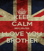KEEP CALM BECAUSE I LOVE YOU BROTHER - Personalised Poster A4 size
