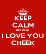 KEEP CALM Because  I LOVE YOU CHEEK - Personalised Poster A4 size