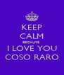 KEEP CALM BECAUSE  I LOVE YOU COSO RARO - Personalised Poster A4 size