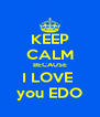 KEEP CALM BECAUSE I LOVE  you EDO - Personalised Poster A4 size