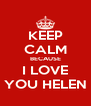 KEEP CALM BECAUSE I LOVE YOU HELEN - Personalised Poster A4 size
