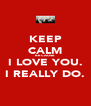 KEEP CALM BECAUSE I LOVE YOU. I REALLY DO. - Personalised Poster A4 size