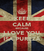 KEEP CALM BECAUSE I LOVE YOU ISA PUREZA - Personalised Poster A4 size