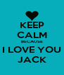 KEEP CALM BECAUSE I LOVE YOU JACK - Personalised Poster A4 size