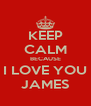 KEEP CALM BECAUSE I LOVE YOU JAMES - Personalised Poster A4 size
