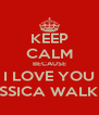KEEP CALM BECAUSE I LOVE YOU JESSICA WALKER - Personalised Poster A4 size