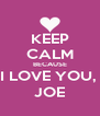 KEEP CALM BECAUSE I LOVE YOU,  JOE - Personalised Poster A4 size