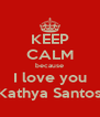 KEEP CALM because I love you Kathya Santos - Personalised Poster A4 size
