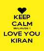 KEEP CALM BECAUSE I LOVE YOU KIRAN - Personalised Poster A4 size