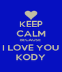 KEEP CALM BECAUSE  I LOVE YOU KODY - Personalised Poster A4 size