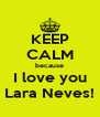 KEEP CALM because I love you Lara Neves! - Personalised Poster A4 size