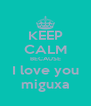 KEEP CALM BECAUSE I love you miguxa - Personalised Poster A4 size