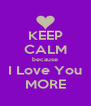 KEEP CALM because I Love You MORE - Personalised Poster A4 size