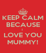 KEEP CALM BECAUSE I  LOVE YOU MUMMY! - Personalised Poster A4 size