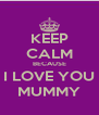 KEEP CALM BECAUSE I LOVE YOU MUMMY - Personalised Poster A4 size