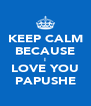 KEEP CALM BECAUSE I LOVE YOU PAPUSHE - Personalised Poster A4 size