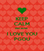 KEEP CALM Because  I LOVE YOU PGOU - Personalised Poster A4 size