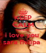 KEEP CALM because i love you  sara fhilipa  - Personalised Poster A4 size